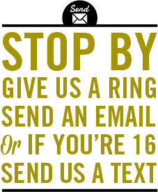 Stop by. Give us a ring. Send an email. Or if you're 16, send us a text.